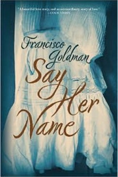"""Mourning and Melancholia: Francisco Goldman's """"Say Her Name"""""""