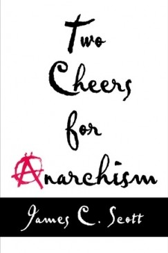 "Anarchish: James C. Scott's ""Two Cheers for Anarchism"""