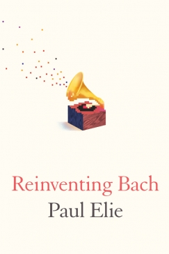 "Enough and More Than Enough: On Paul Elie's ""Reinventing Bach"""
