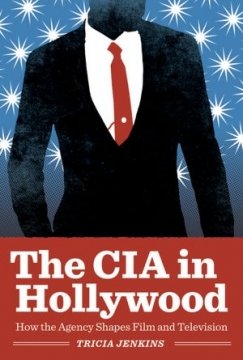The CIA Goes To Hollywood: How America's Spy Agency Infiltrated the Big Screen (and Our Minds)