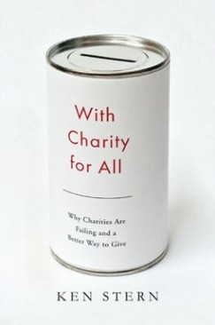 """The Problem with Nonprofits: Ken Stern's """"With Charity for All"""""""