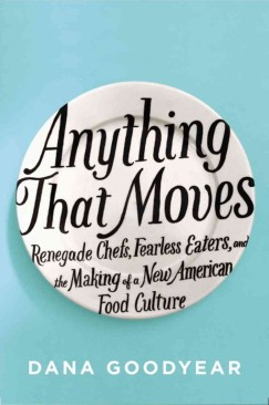 """Extreme Foodie-ism: Dana Goodyear's """"Anything That Moves"""""""